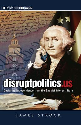 Disruptpolitics.Us: Declaring Independence from the Special Interest State  - 9780984077458